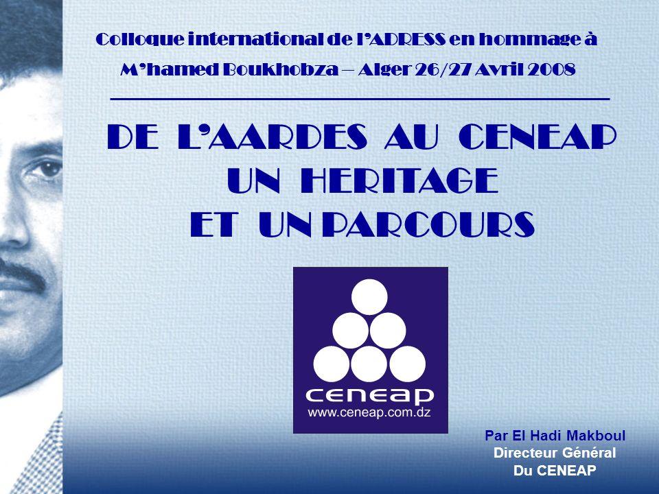DE LAARDES AU CENEAP UN HERITAGE ET UN PARCOURS Colloque international de lADRESS en hommage à Mhamed Boukhobza – Alger 26/27 Avril 2008 Par El Hadi M
