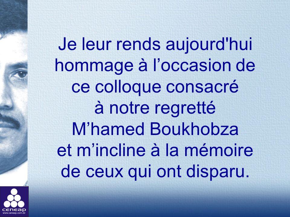 Je leur rends aujourd'hui hommage à loccasion de ce colloque consacré à notre regretté Mhamed Boukhobza et mincline à la mémoire de ceux qui ont dispa