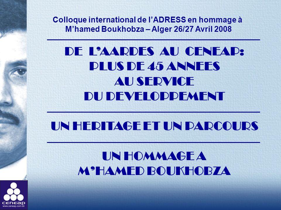 Colloque international de lADRESS en hommage à Mhamed Boukhobza – Alger 26/27 Avril 2008 DE LAARDES AU CENEAP: PLUS DE 45 ANNEES AU SERVICE DU DEVELOP