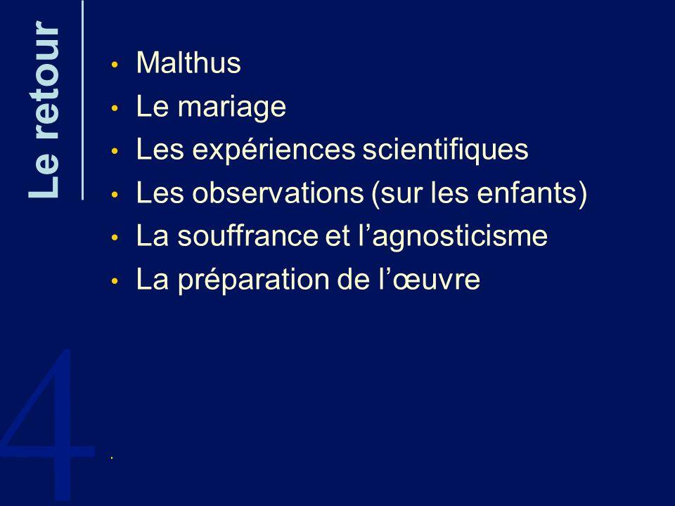 4 Le retour Malthus Le mariage Les expériences scientifiques Les observations (sur les enfants) La souffrance et lagnosticisme La préparation de lœuvr