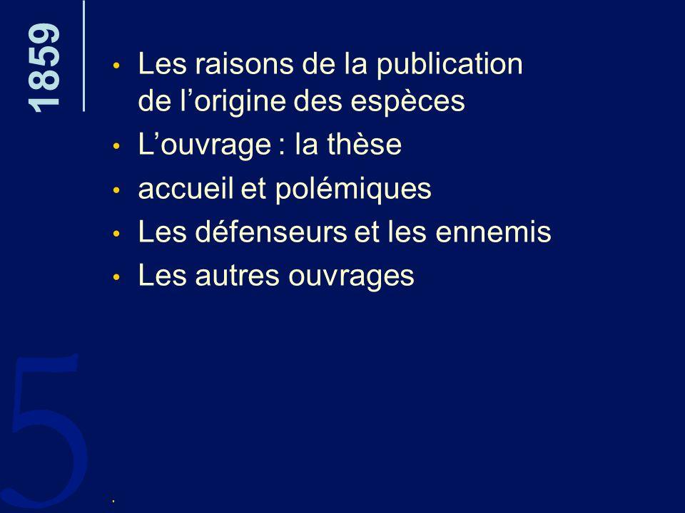5 1859 Les raisons de la publication de lorigine des espèces Louvrage : la thèse accueil et polémiques Les défenseurs et les ennemis Les autres ouvrag