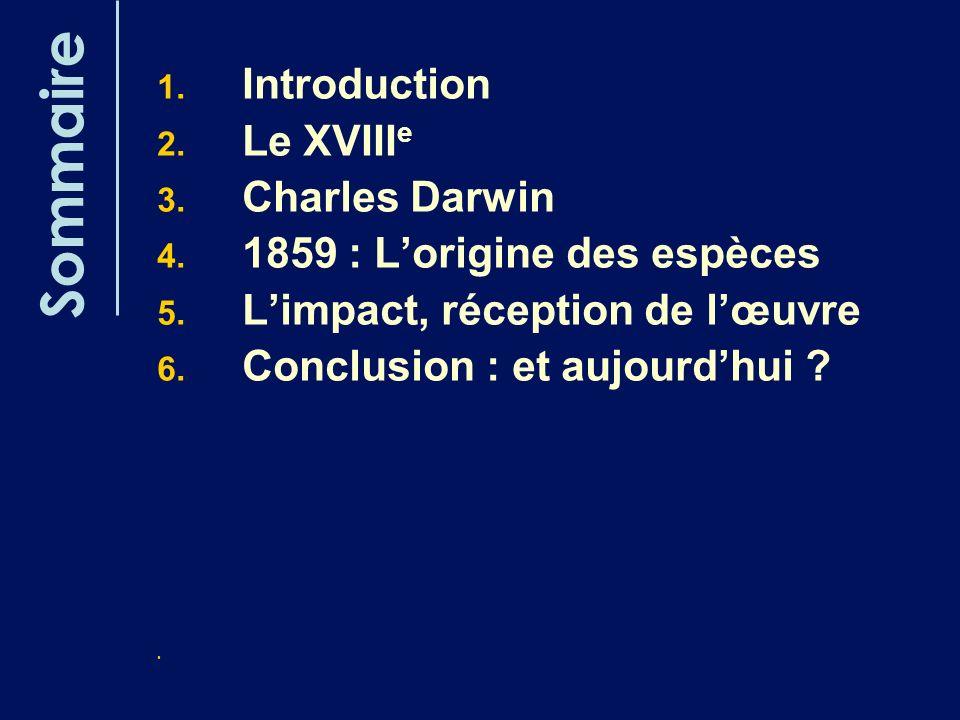 Sommaire 1. Introduction 2. Le XVIII e 3. Charles Darwin 4. 1859 : Lorigine des espèces 5. Limpact, réception de lœuvre 6. Conclusion : et aujourdhui