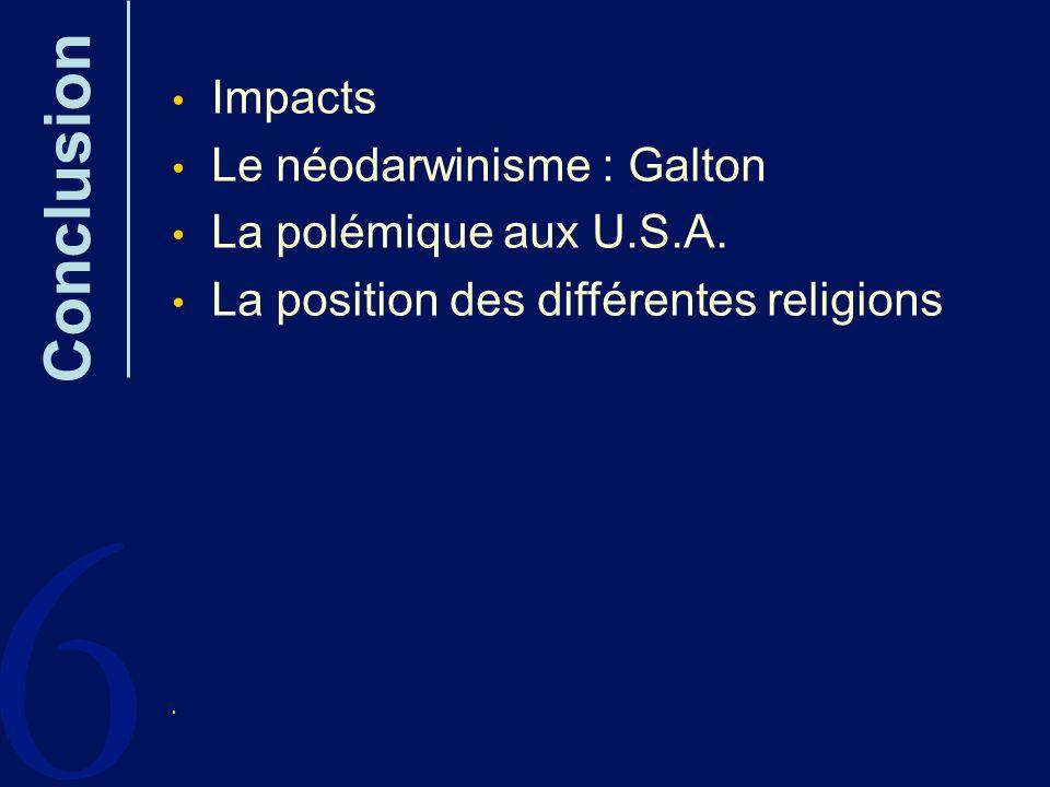 6 Conclusion Impacts Le néodarwinisme : Galton La polémique aux U.S.A. La position des différentes religions