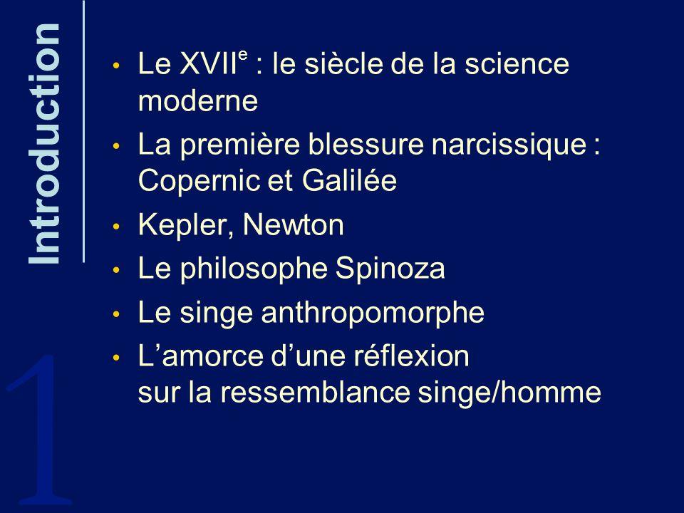 Introduction Le XVII e : le siècle de la science moderne La première blessure narcissique : Copernic et Galilée Kepler, Newton Le philosophe Spinoza L
