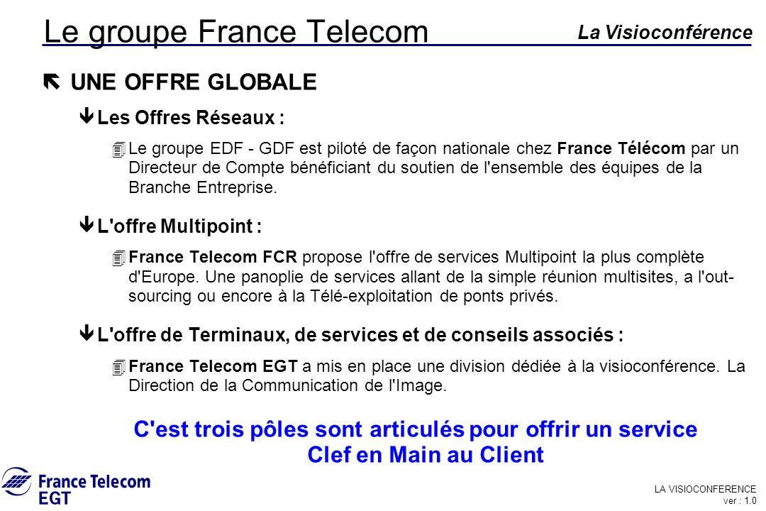 LA VISIOCONFERENCE ver : 1.0 La Visioconférence Le groupe France Telecom ë UNE OFFRE GLOBALE êLes Offres Réseaux : 4Le groupe EDF - GDF est piloté de