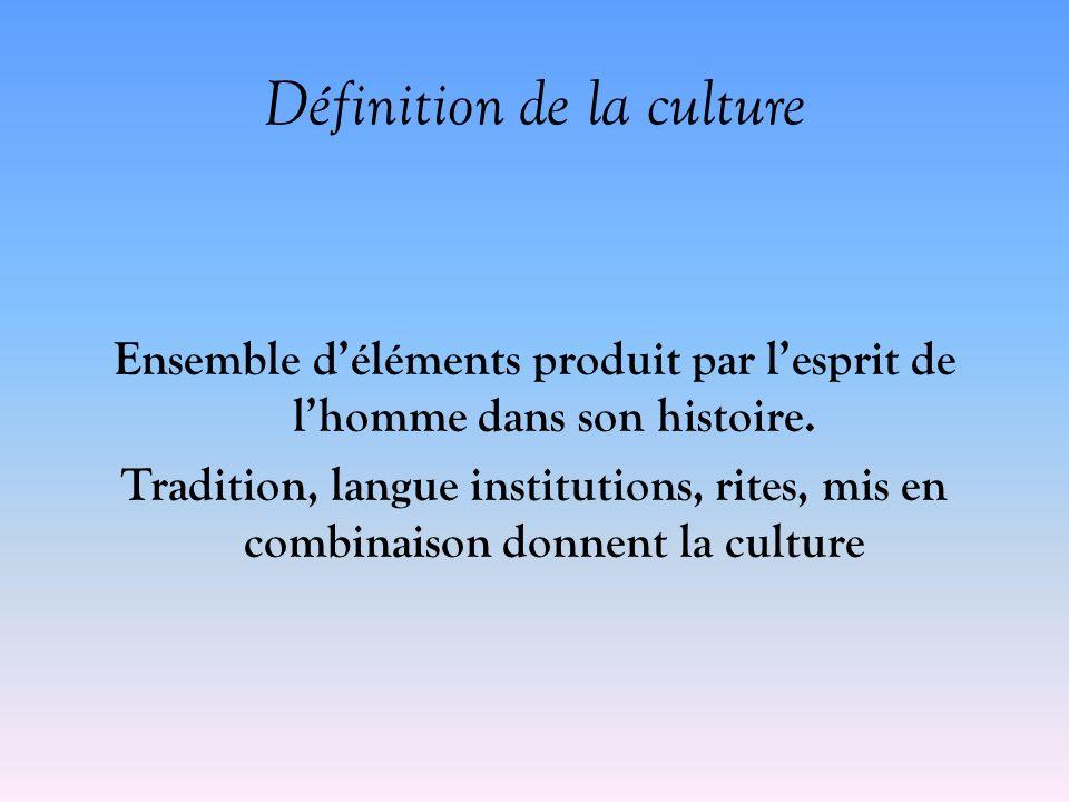 Définition de la culture Ensemble déléments produit par lesprit de lhomme dans son histoire. Tradition, langue institutions, rites, mis en combinaison