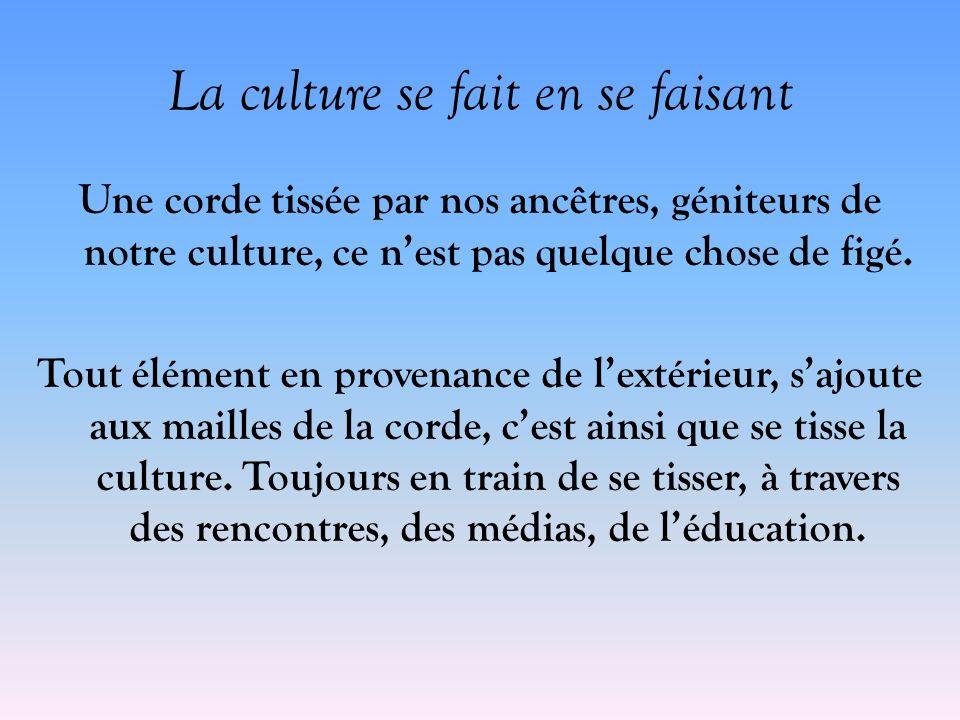 La culture se fait en se faisant Une corde tissée par nos ancêtres, géniteurs de notre culture, ce nest pas quelque chose de figé. Tout élément en pro