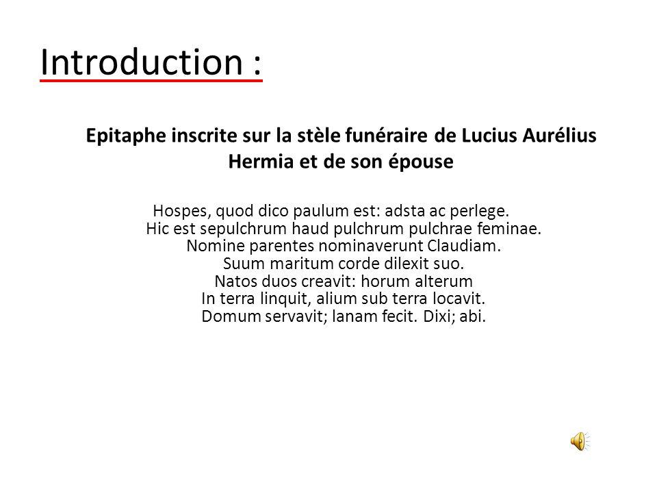 Introduction : Hospes, quod dico paulum est: adsta ac perlege. Hic est sepulchrum haud pulchrum pulchrae feminae. Nomine parentes nominaverunt Claudia