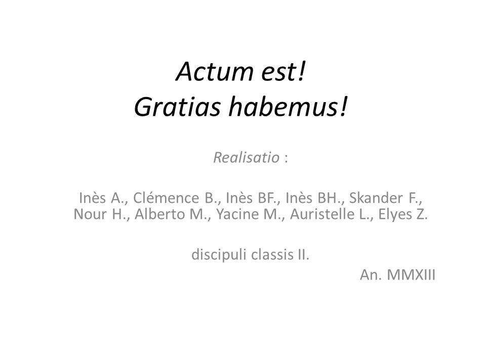 Actum est! Gratias habemus! Realisatio : Inès A., Clémence B., Inès BF., Inès BH., Skander F., Nour H., Alberto M., Yacine M., Auristelle L., Elyes Z.