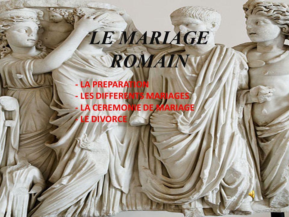 LE MARIAGE ROMAIN - LA PREPARATION - LES DIFFERENTS MARIAGES - LA CEREMONIE DE MARIAGE - LE DIVORCE