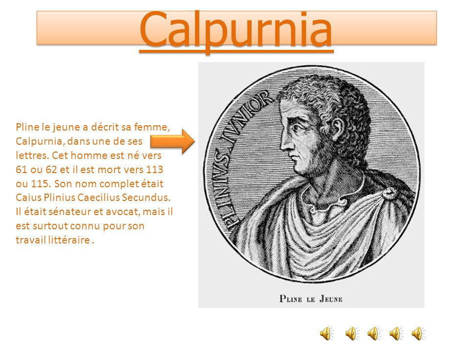 Calpurnia Pline le jeune a décrit sa femme, Calpurnia, dans une de ses lettres. Cet homme est né vers 61 ou 62 et il est mort vers 113 ou 115. Son nom