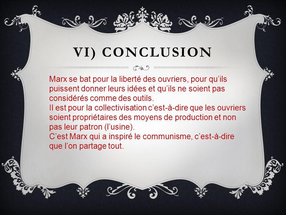 VI) CONCLUSION Marx se bat pour la liberté des ouvriers, pour quils puissent donner leurs idées et quils ne soient pas considérés comme des outils. Il