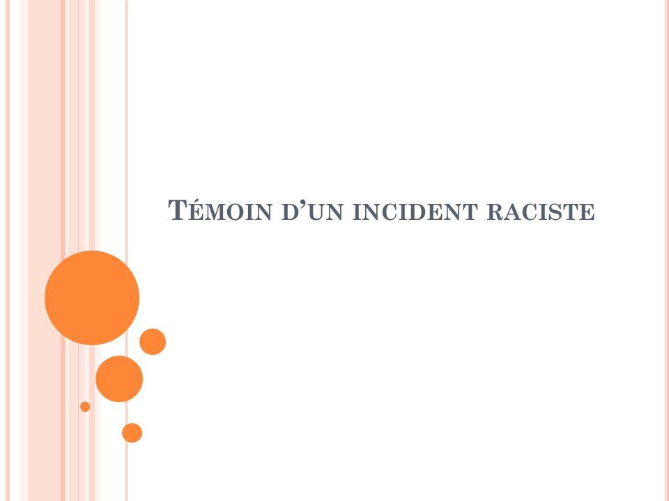 T ÉMOIN D UN INCIDENT RACISTE