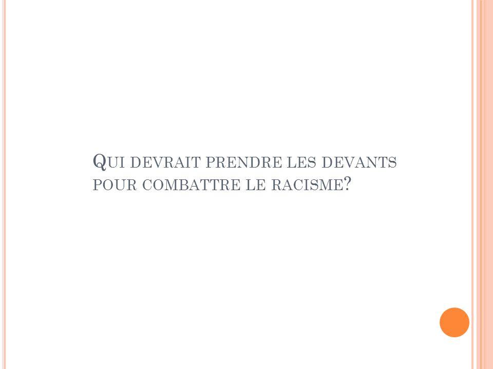 Q UI DEVRAIT PRENDRE LES DEVANTS POUR COMBATTRE LE RACISME