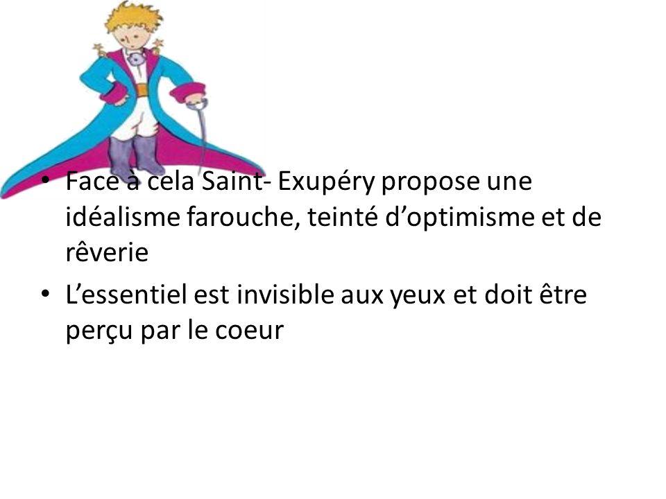 Face à cela Saint- Exupéry propose une idéalisme farouche, teinté doptimisme et de rêverie Lessentiel est invisible aux yeux et doit être perçu par le coeur