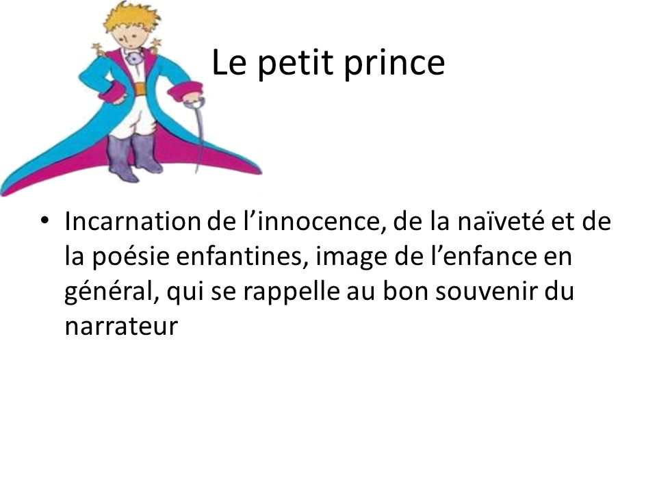 Le petit prince Incarnation de linnocence, de la naïveté et de la poésie enfantines, image de lenfance en général, qui se rappelle au bon souvenir du narrateur