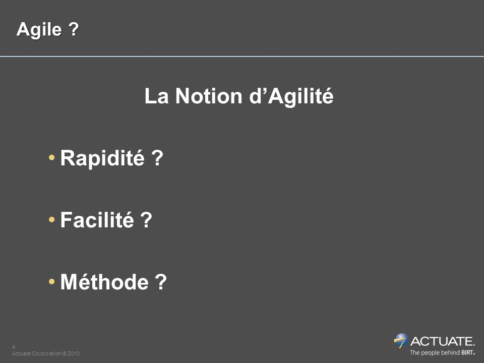4 Actuate Corporation © 2010 Agile ? La Notion dAgilité Rapidité ? Facilité ? Méthode ?