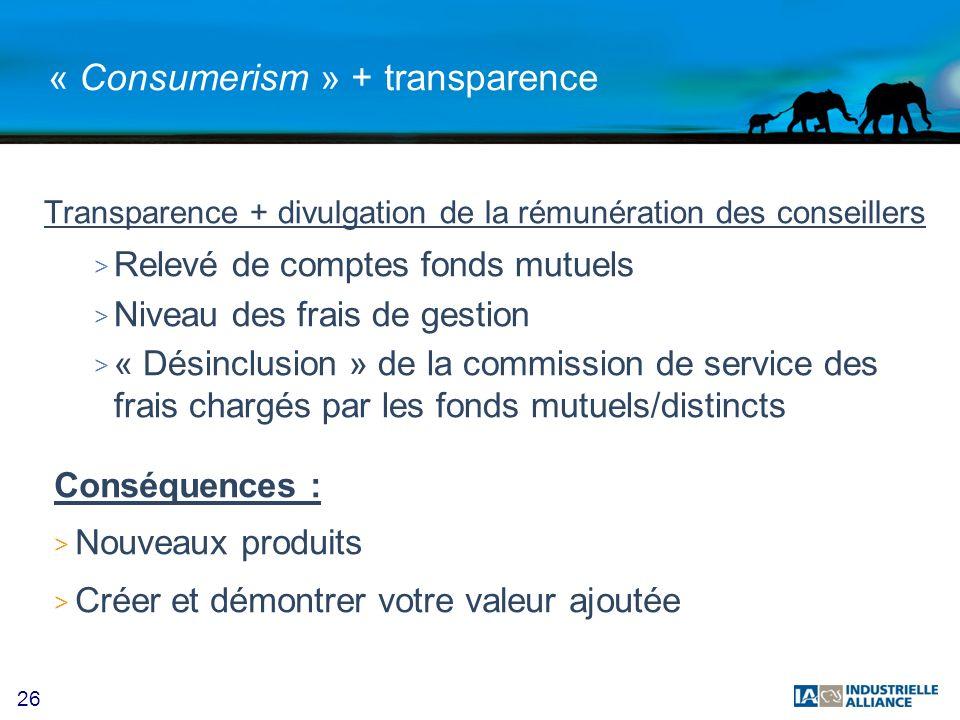 26 « Consumerism » + transparence Transparence + divulgation de la rémunération des conseillers > Relevé de comptes fonds mutuels > Niveau des frais d