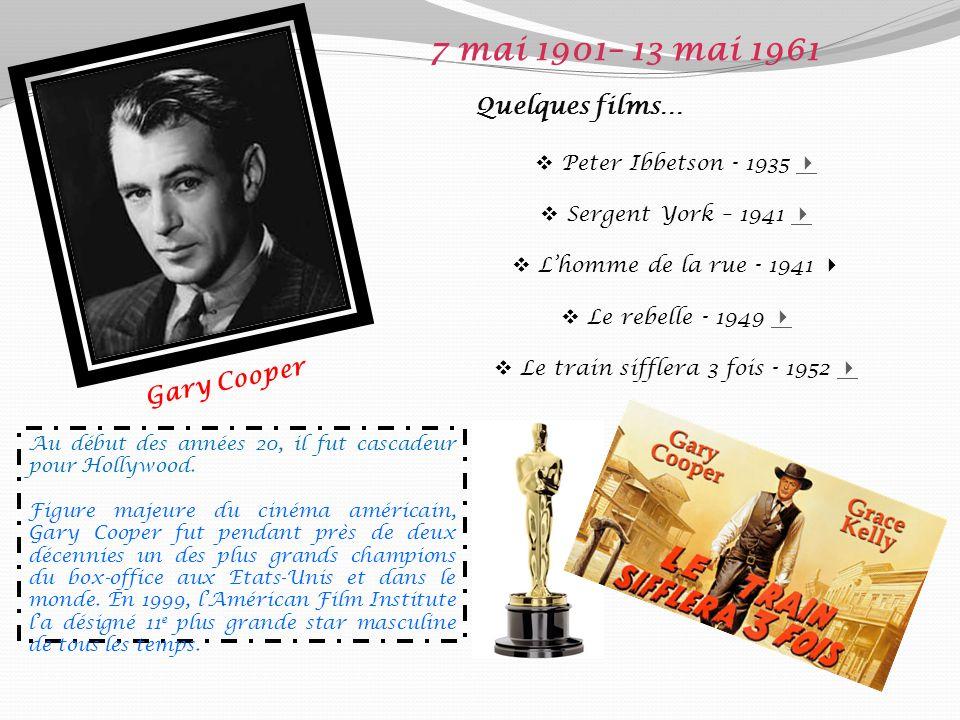 Gary Cooper 7 mai 1901– 13 mai 1961 Quelques films… Peter Ibbetson - 1935 Sergent York – 1941 Lhomme de la rue - 1941 Le rebelle - 1949 Le train sifflera 3 fois - 1952 Au début des années 20, il fut cascadeur pour Hollywood.