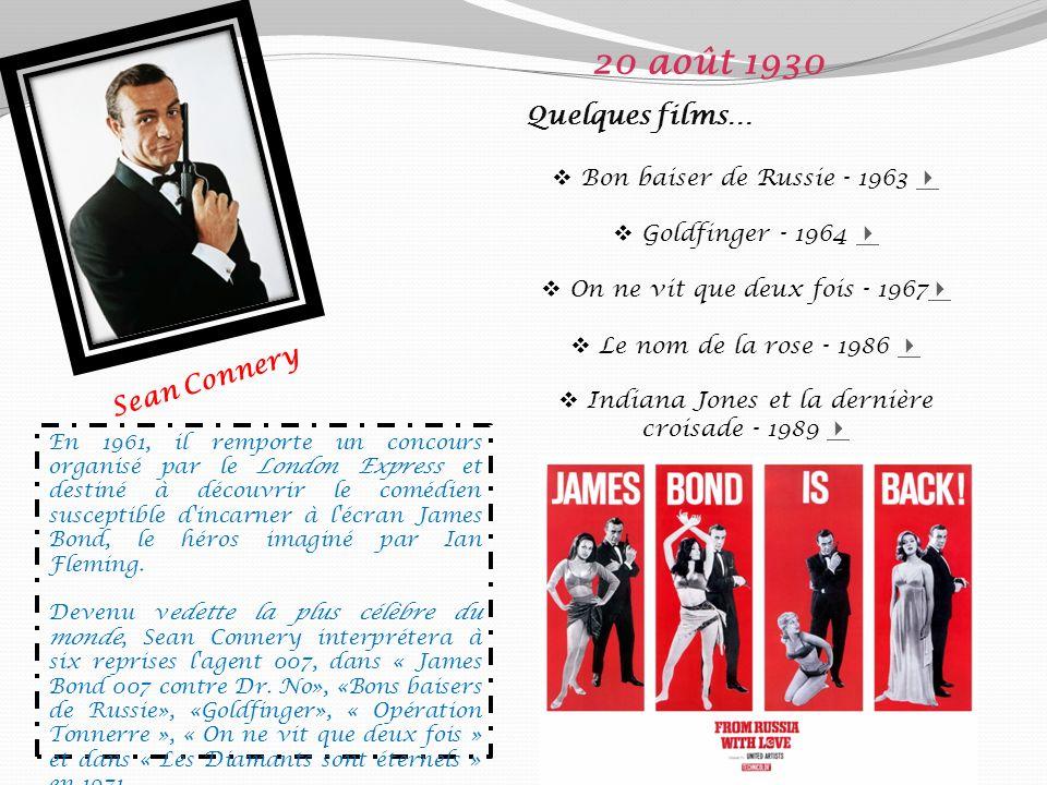 Sean Connery 20 août 1930 Quelques films… Bon baiser de Russie - 1963 Goldfinger - 1964 On ne vit que deux fois - 1967 Le nom de la rose - 1986 Indiana Jones et la dernière croisade - 1989 En 1961, il remporte un concours organisé par le London Express et destiné à découvrir le comédien susceptible d incarner à l écran James Bond, le héros imaginé par Ian Fleming.
