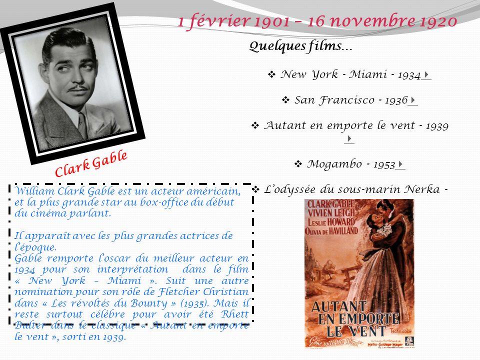 Clark Gable 1 février 1901 – 16 novembre 1920 Quelques films… New York - Miami - 1934 San Francisco - 1936 Autant en emporte le vent - 1939 Mogambo - 1953 Lodyssée du sous-marin Nerka - 1958 William Clark Gable est un acteur américain, et la plus grande star au box-office du début du cinéma parlant.