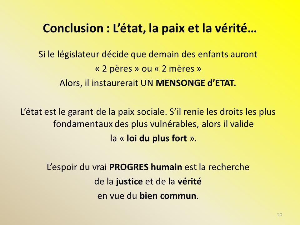 Conclusion : Létat, la paix et la vérité… Si le législateur décide que demain des enfants auront « 2 pères » ou « 2 mères » Alors, il instaurerait UN