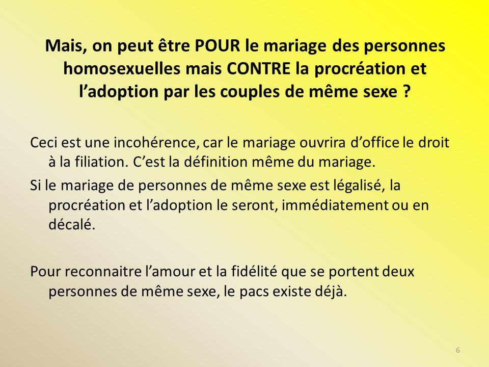 Mais, on peut être POUR le mariage des personnes homosexuelles mais CONTRE la procréation et ladoption par les couples de même sexe ? Ceci est une inc