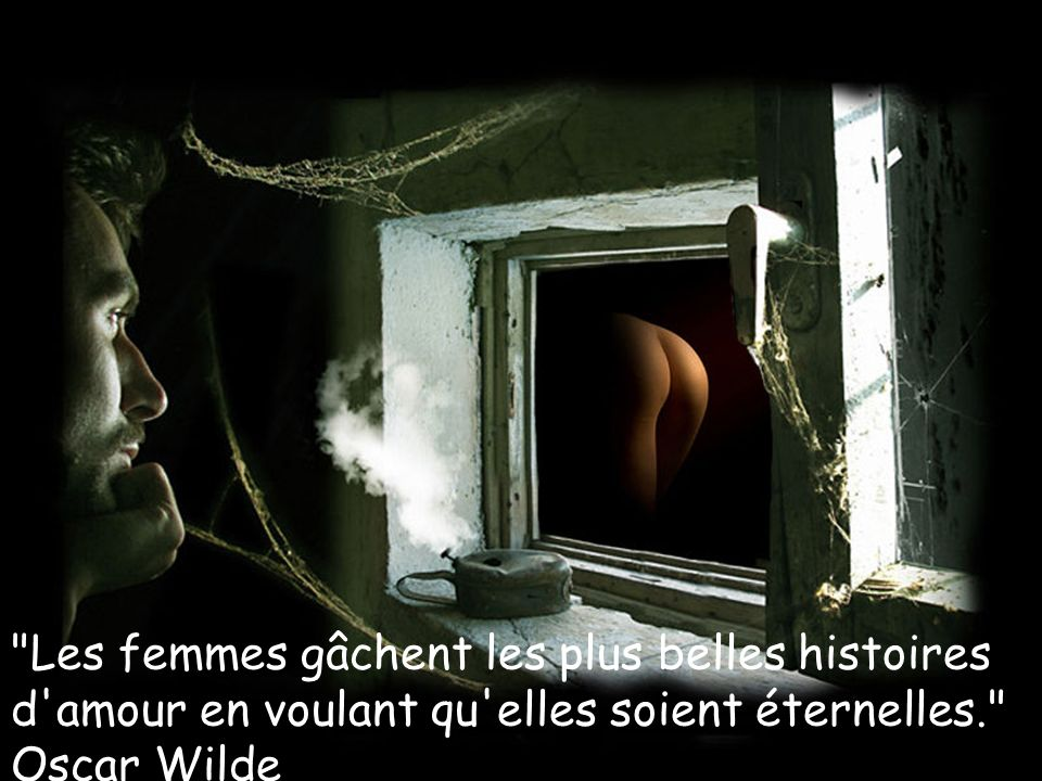 Les femmes gâchent les plus belles histoires d amour en voulant qu elles soient éternelles. Oscar Wilde