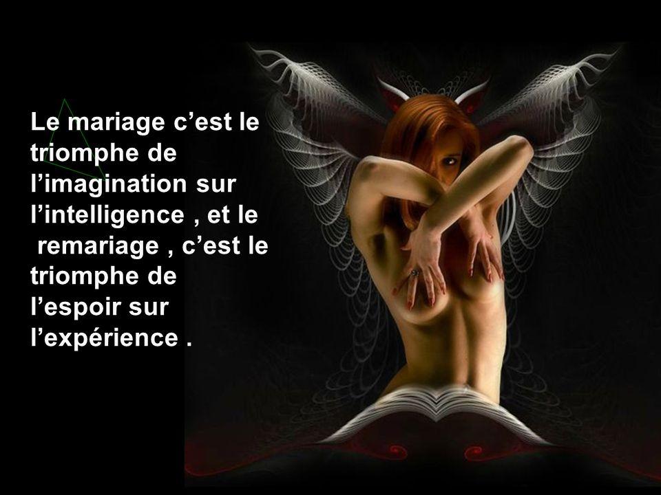 Le mariage cest le triomphe de limagination sur lintelligence, et le remariage, cest le triomphe de lespoir sur lexpérience.