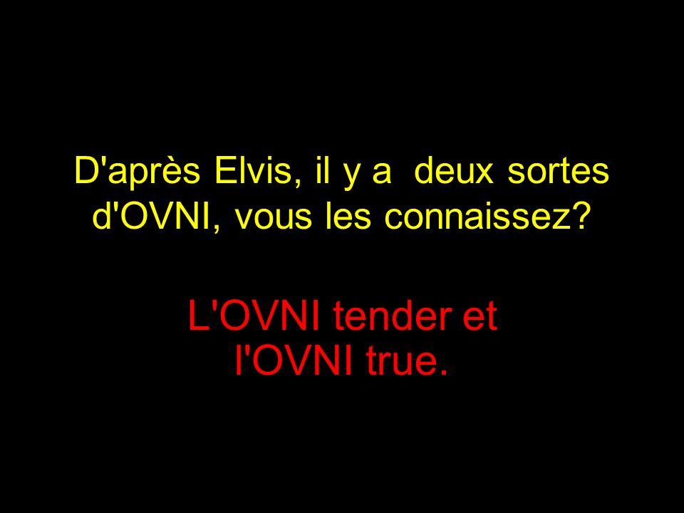 D après Elvis, il y a deux sortes d OVNI, vous les connaissez? L OVNI tender et l OVNI true.