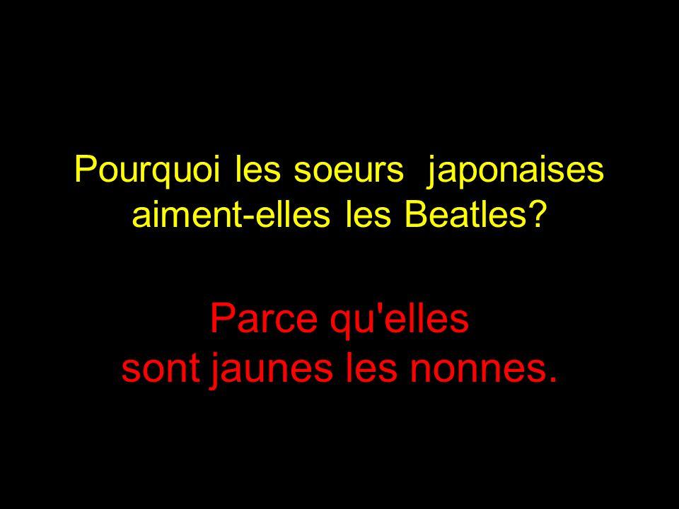 Pourquoi les soeurs japonaises aiment-elles les Beatles? Parce qu elles sont jaunes les nonnes.