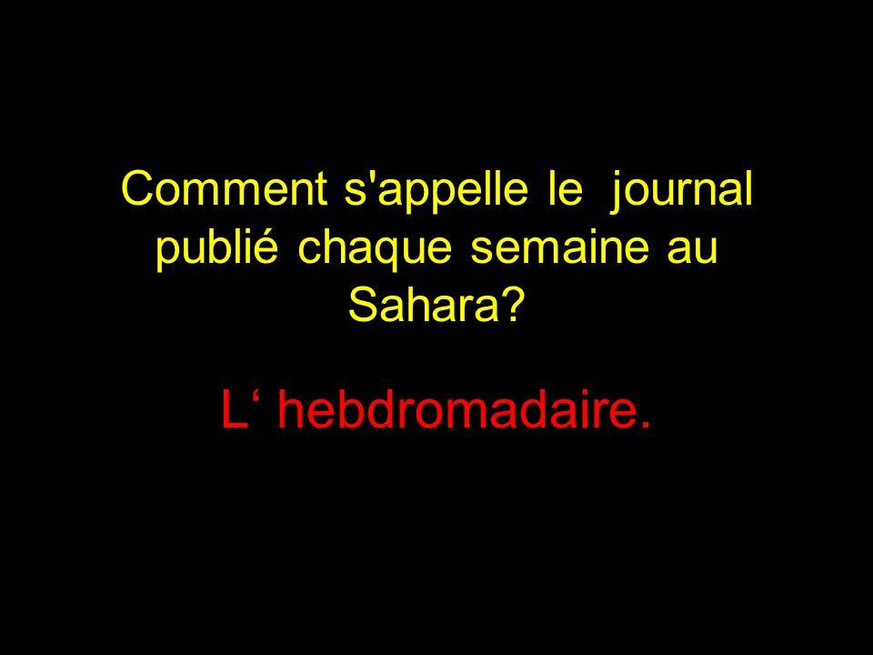 Comment s appelle le journal publié chaque semaine au Sahara? L hebdromadaire.