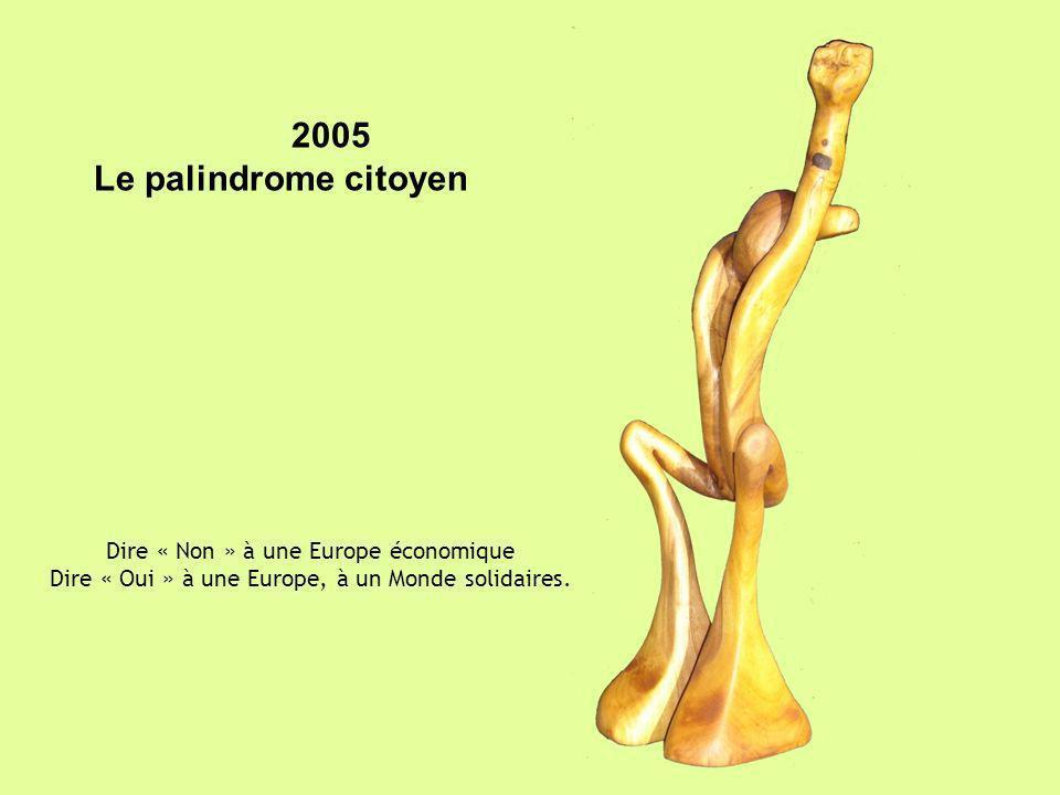 2005 Le palindrome citoyen Dire « Non » à une Europe économique Dire « Oui » à une Europe, à un Monde solidaires.