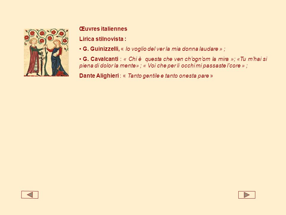 Œuvres italiennes Lirica stilnovista : G. Guinizzelli, « Io voglio del ver la mia donna laudare » ; G. Cavalcanti : « Chi è questa che ven chognom la