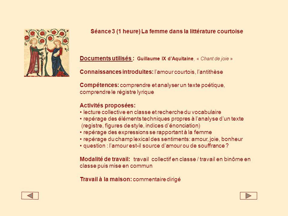 Séance 3 (1 heure) La femme dans la littérature courtoise Documents utilisés Documents utilisés : Guillaume IX dAquitaine, « Chant de joie » Connaissa