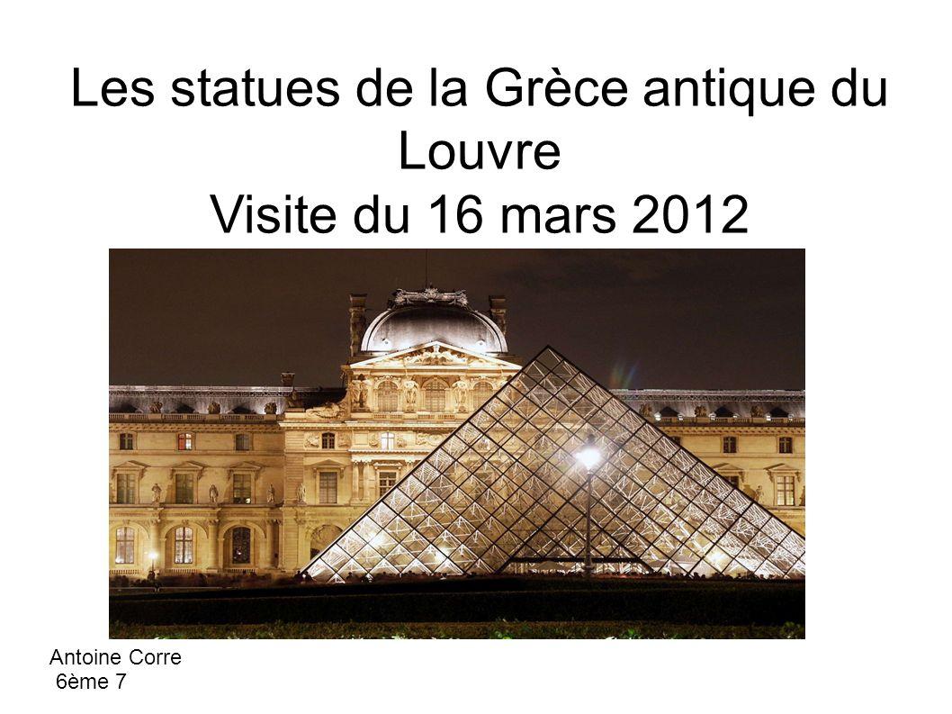 Les statues de la Grèce antique du Louvre Visite du 16 mars 2012 Antoine Corre 6ème 7