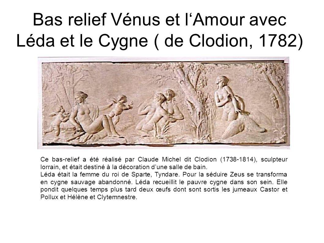 Bas relief Vénus et lAmour avec Léda et le Cygne ( de Clodion, 1782) Ce bas-relief a été réalisé par Claude Michel dit Clodion (1738-1814), sculpteur