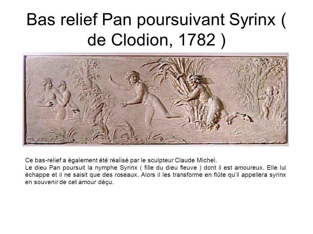 Bas relief Pan poursuivant Syrinx ( de Clodion, 1782 ) Ce bas-relief a également été réalisé par le sculpteur Claude Michel. Le dieu Pan poursuit la n