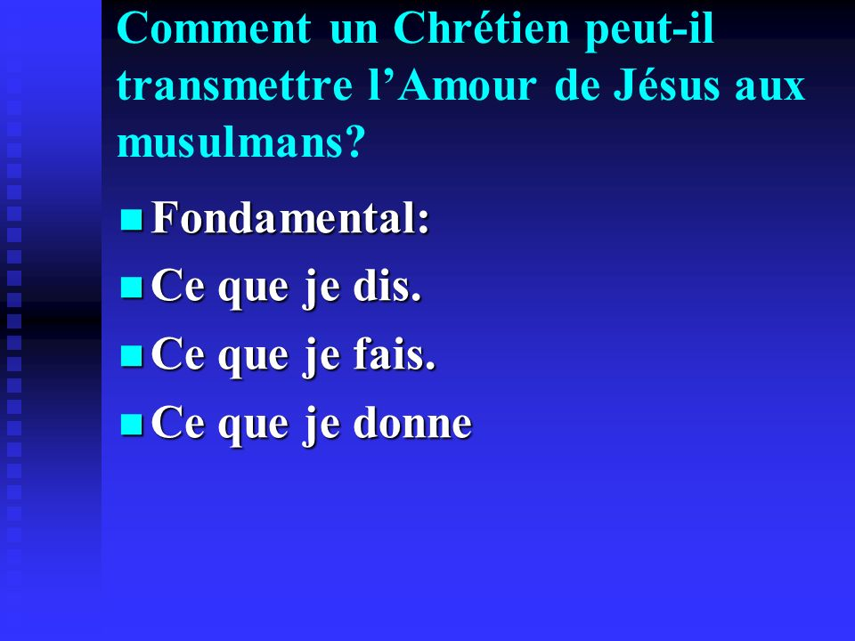Comment un Chrétien peut-il transmettre lAmour de Jésus aux musulmans? Fondamental: Fondamental: Ce que je dis. Ce que je dis. Ce que je fais. Ce que