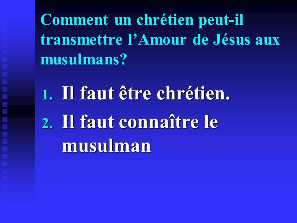 Comment un chrétien peut-il transmettre lAmour de Jésus aux musulmans? 1. Il faut être chrétien. 2. Il faut connaître le musulman