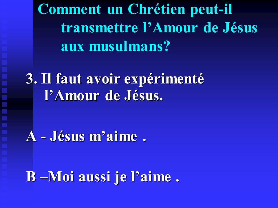 Comment un Chrétien peut-il transmettre lAmour de Jésus aux musulmans? 3. Il faut avoir expérimenté lAmour de Jésus. A - Jésus maime. B –Moi aussi je