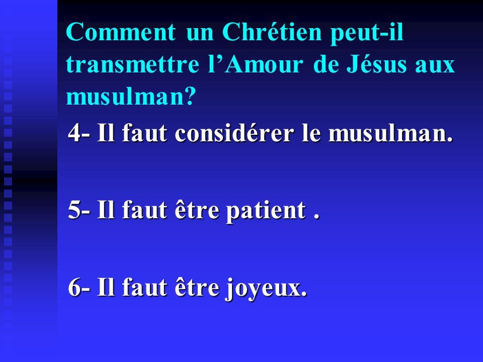Comment un Chrétien peut-il transmettre lAmour de Jésus aux musulman? 4- Il faut considérer le musulman. 5- Il faut être patient. 6- Il faut être joye