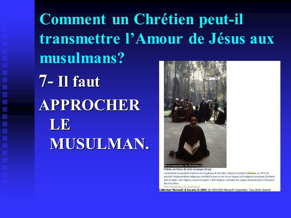 Comment un Chrétien peut-il transmettre lAmour de Jésus aux musulmans? 7- Il faut APPROCHER LE MUSULMAN.