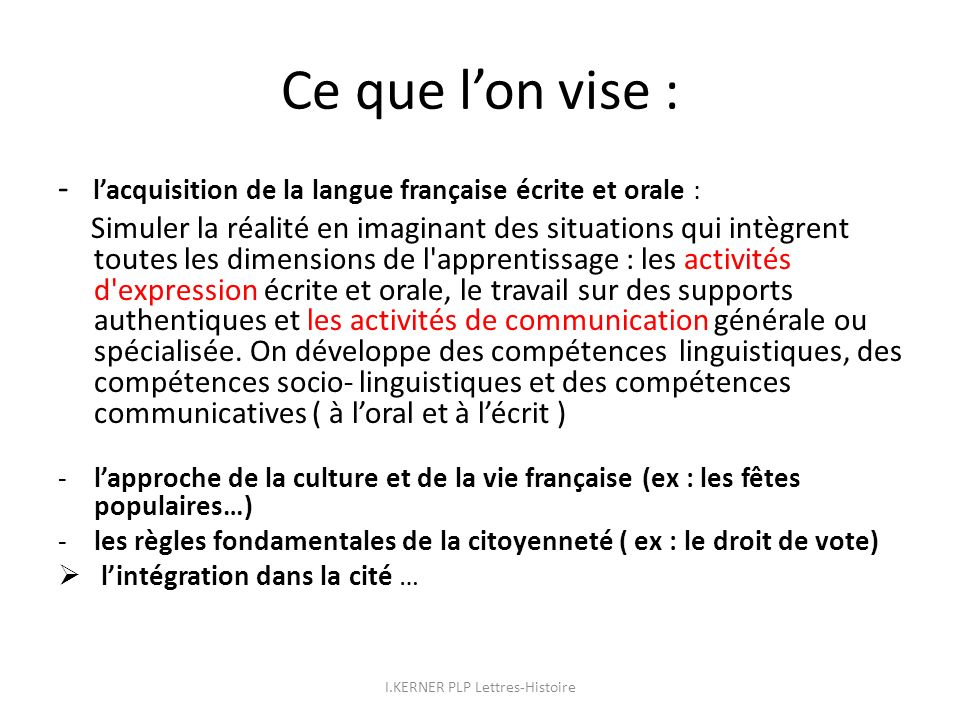 Ce que lon vise : - lacquisition de la langue française écrite et orale : Simuler la réalité en imaginant des situations qui intègrent toutes les dime