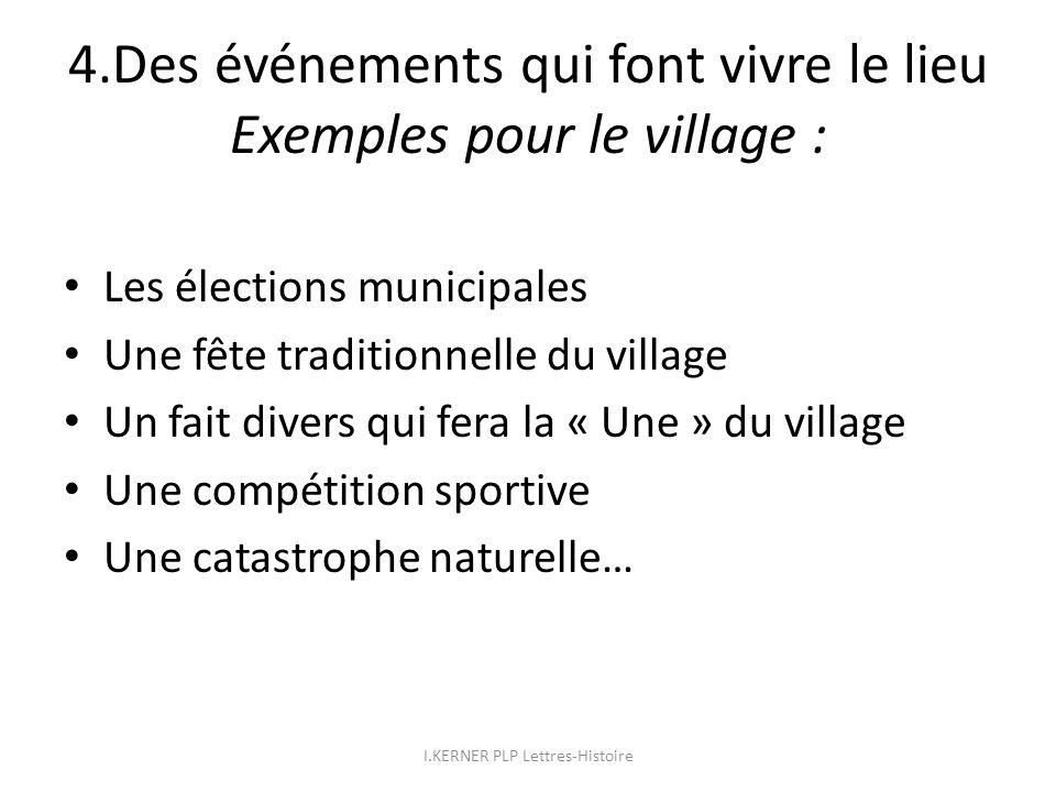 4.Des événements qui font vivre le lieu Exemples pour le village : Les élections municipales Une fête traditionnelle du village Un fait divers qui fer