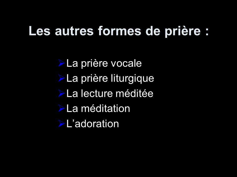 Les autres formes de prière : La prière vocale La prière liturgique La lecture méditée La méditation Ladoration