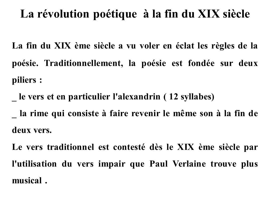 La révolution poétique à la fin du XIX siècle La fin du XIX ème siècle a vu voler en éclat les règles de la poésie. Traditionnellement, la poésie est