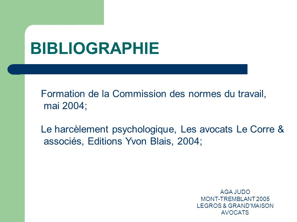 AGA JUDO MONT-TREMBLANT 2005 LEGROS & GRAND'MAISON AVOCATS BIBLIOGRAPHIE Formation de la Commission des normes du travail, mai 2004; Le harcèlement ps