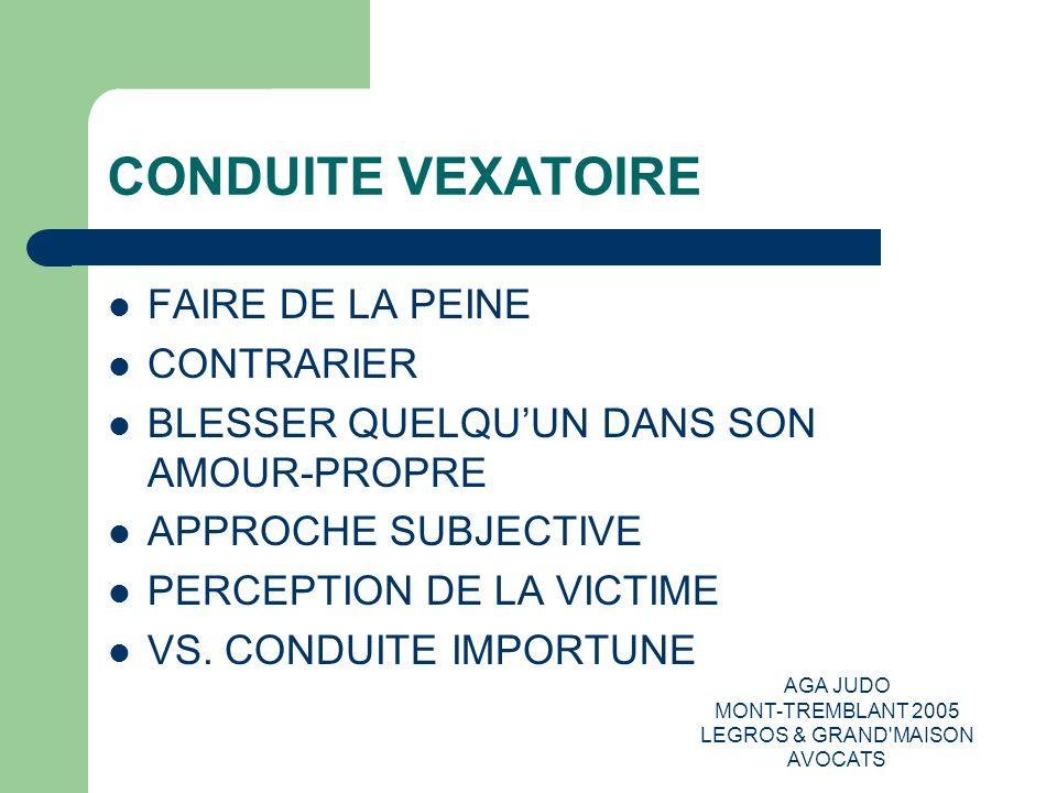 AGA JUDO MONT-TREMBLANT 2005 LEGROS & GRAND MAISON AVOCATS COMPORTEMENTS, PAROLES, ACTES,GESTES RÉPÉTÉS CRIS, INJURES MENACE DECONGÉDIEMENT FAIRE CIRCULER DE FAUSSES RUMEURS CONTACTS PHYSIQUES – CONNOTATION SEXUELLE PAROLES – CONNOTATION SEXUELLE - DISCRIMINATOIRE LA RÉPÉTITION PERSÉCUTION – SOUFFRE-DOULEUR DISCRÉDIT, JUSQUÀ INCOMPÉTENCE