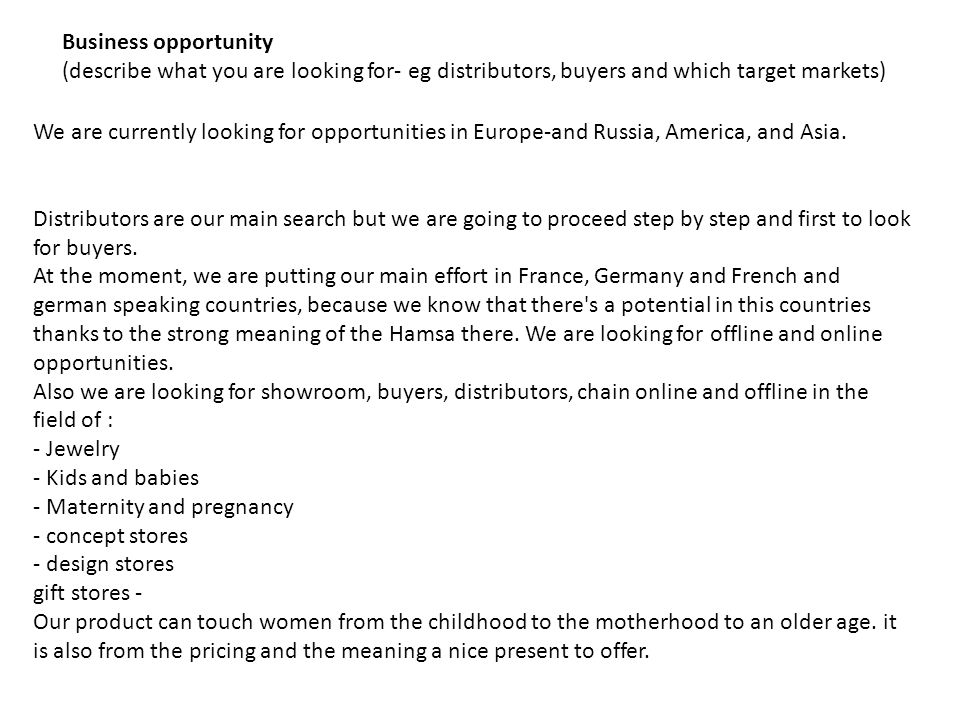 Business opportunity (describe what you are looking for- eg distributors, buyers and which target markets) We are currently looking for opportunities in Europe-and Russia, America, and Asia.